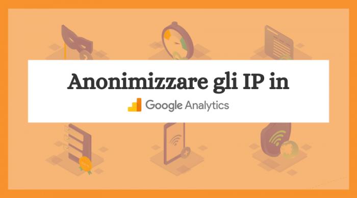 Come Anonimizzare gli IP in Google Analytics in 2 Minuti (Evitando Multe)