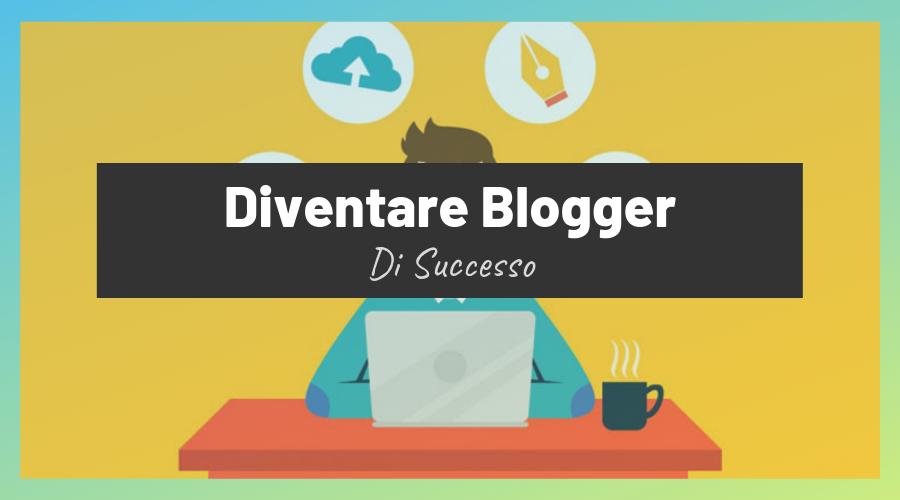 Leggi come diventare un blogger di successo